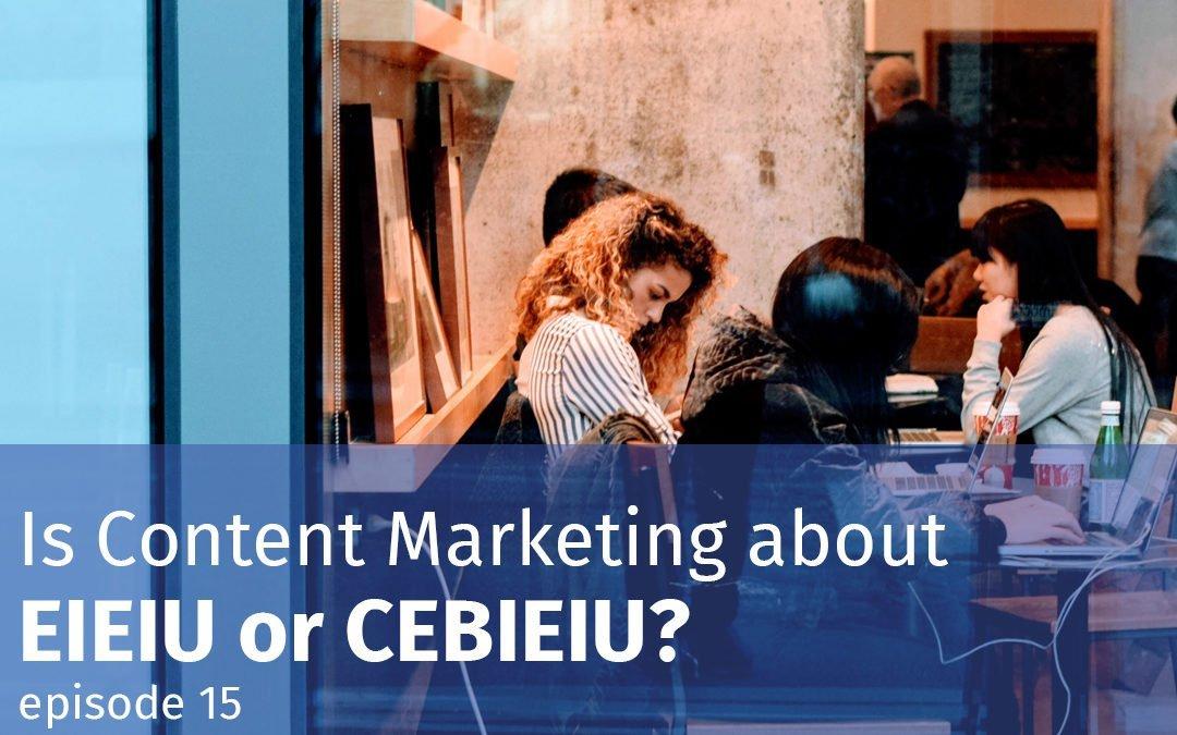 Episode 15 Is Content Marketing about EIEIU or CEBIEIU?
