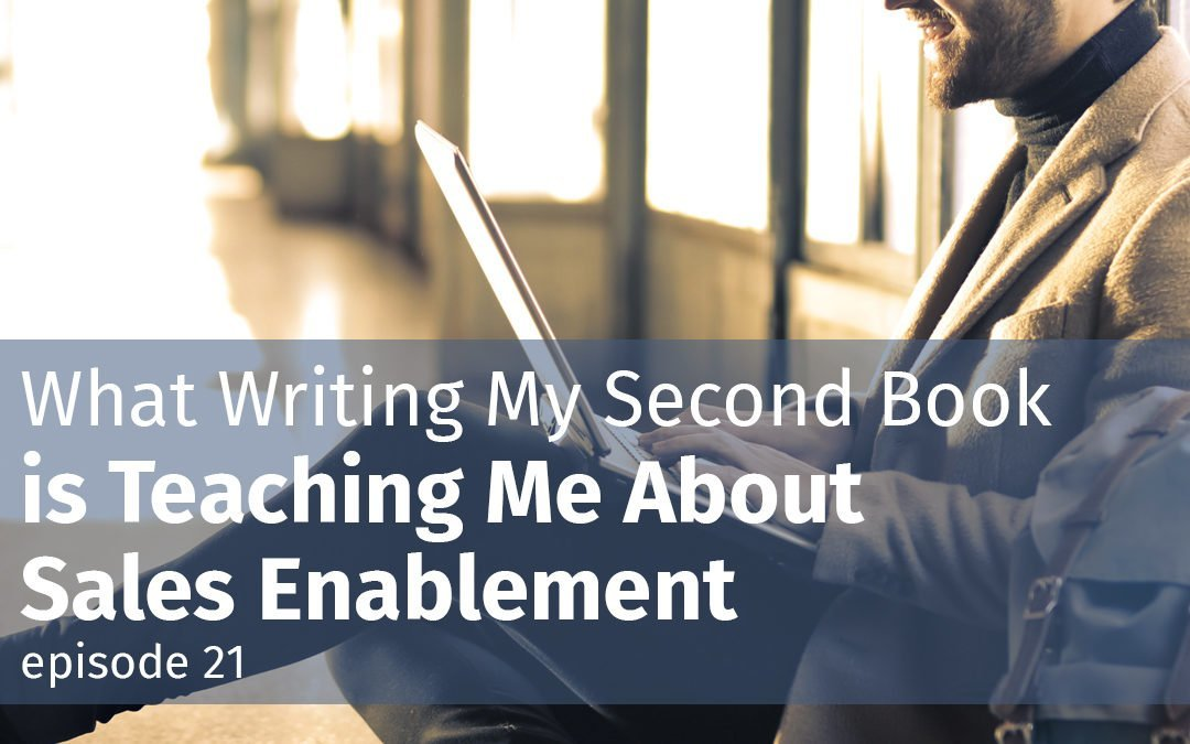 What Writing My Second Book is Teaching Me About Sales Enablement