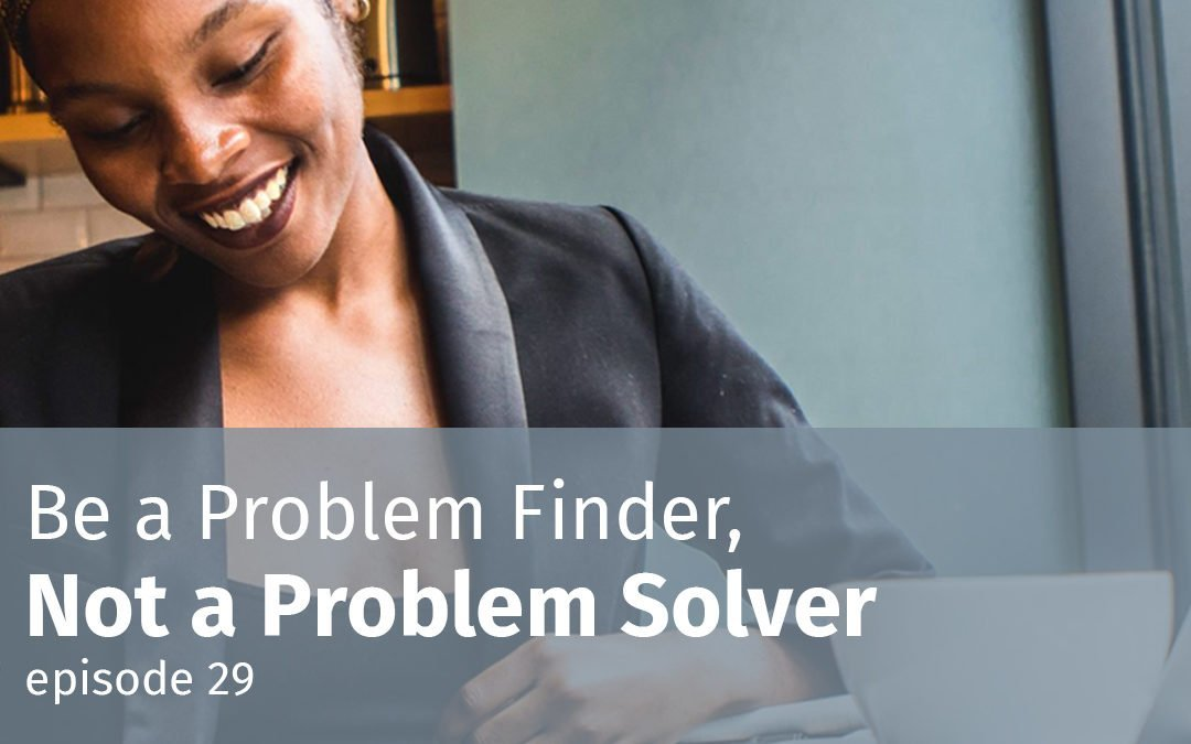 Episode 29 Be a Problem Finder, Not a Problem Solver