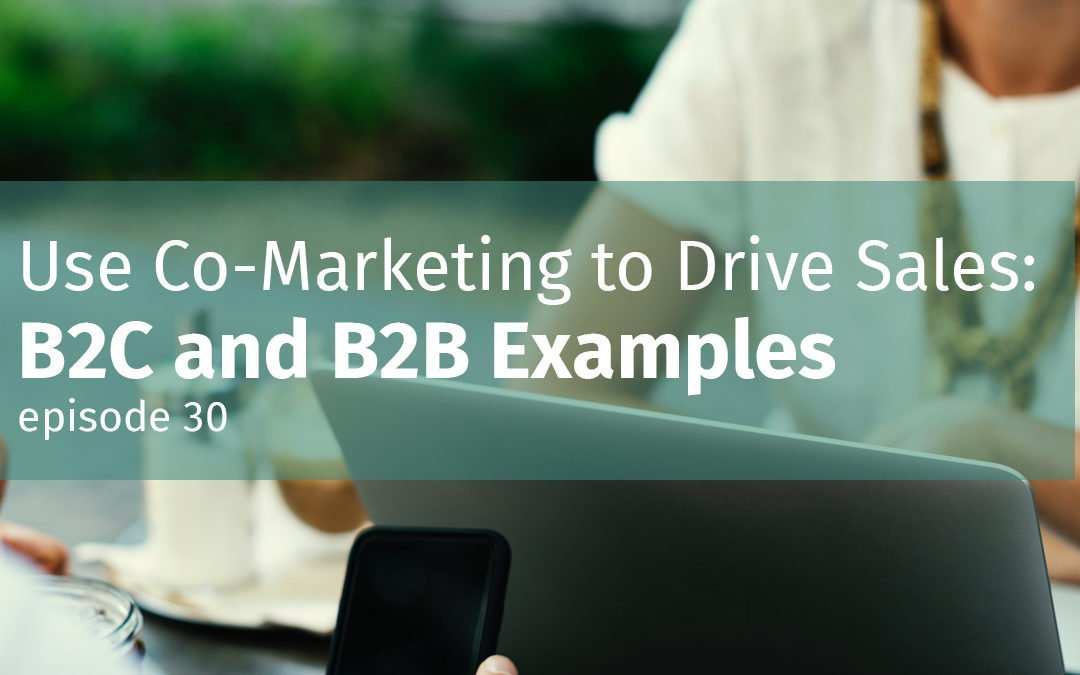 Episode 30 Use Co-Marketing to Drive Sales: B2C and B2B Examples