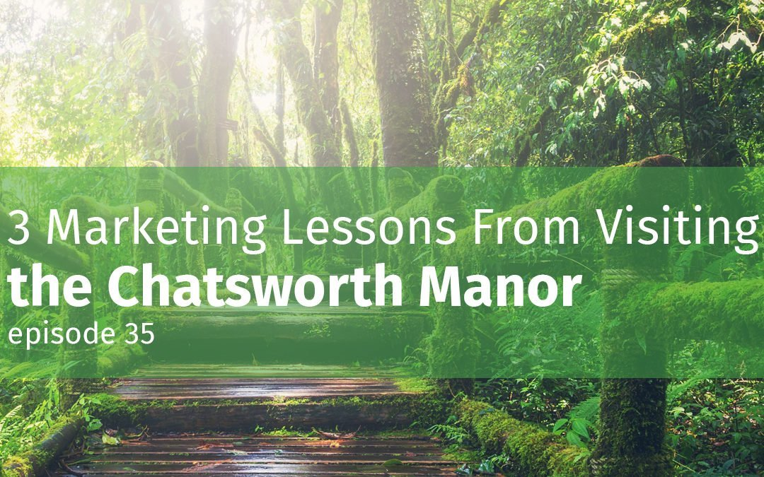 Episode 35 3 Marketing Lessons From Visiting the Chatsworth Manor
