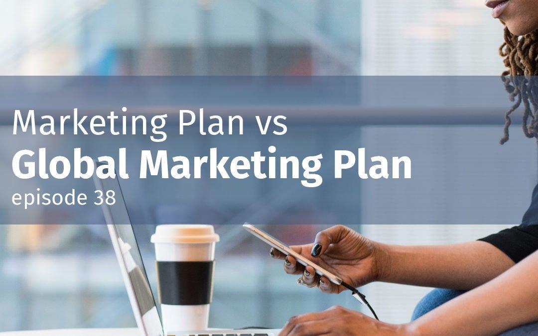 Episode 38 Marketing Plan vs Global Marketing Plan