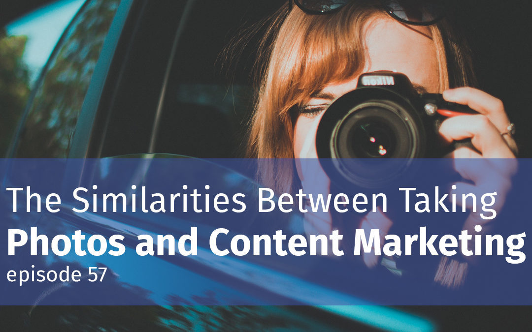 The Similarities Between Taking Photos and Content Marketing
